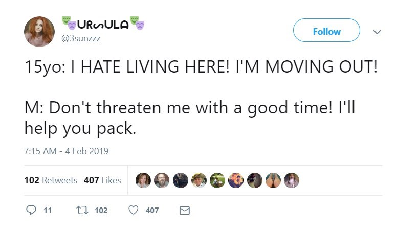Text - URnULA Follow @3sunzzz 15yo: I HATE LIVING HERE! I'M MOVING OUT! M: Don't threaten me with a good time! I'll help you pack. 7:15 AM - 4 Feb 2019 102 Retweets 407 Likes t102 11 407