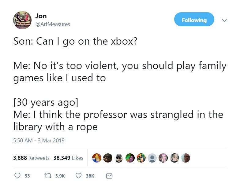 Text - Jon Following @ArfMeasures Son: Can I go on the xbox? Me: No it's too violent, you should play family games like I used to [30 years ago] Me: I think the professor was strangled in the library with a rope 5:50 AM 3 Mar 2019 3,888 Retweets 38,349 Likes 3.9K 53 38K