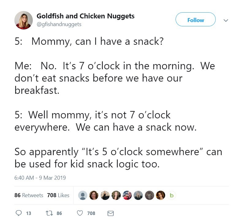 """Text - Goldfish and Chicken Nuggets Follow @gfishandnuggets 5: Mommy, can I have a snack? Me: No. It's 7 o'clock in the morning. We don't eat snacks before we have our breakfast. 5: Well mommy, it's not 7 o'clock everywhere. We can have a snack now. So apparently """"It's 5 o'clock somewhere"""" be used for kid snack logic too. 6:40 AM -9 Mar 2019 86 Retweets 708 Likes t 86 13 708"""