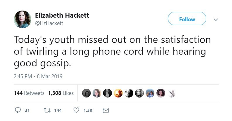 Text - Elizabeth Hackett Follow @LizHackett Today's youth missed out on the satisfaction of twirling a long phone cord while hearing good gossip. 2:45 PM - 8 Mar 2019 144 Retweets 1,308 Likes t 144 31 1.3K