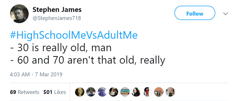 Text - Stephen James Follow @StephenJames718 #HighSchoolMeVsAdultMe - 30 is really old, man - 60 and 70 aren't that old, really 4:03 AM - 7 Mar 2019 69 Retweets 501 Likes CRAIC >