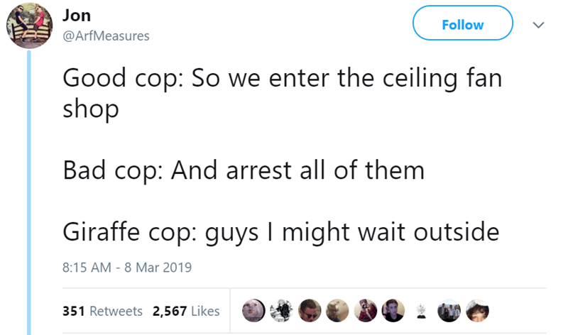 Text - Jon Follow @ArfMeasures Good cop: So we enter the ceiling fan shop Bad cop: And arrest all of them Giraffe cop: guys I might wait outside 8:15 AM - 8 Mar 2019 351 Retweets 2,567 Likes