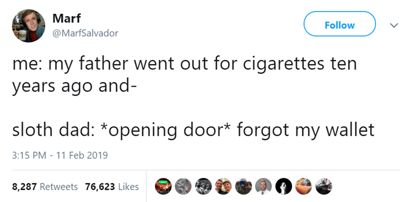 Text - Marf Follow @MarfSalvador me: my father went out for cigarettes ten years ago and- sloth dad: *opening door* forgot my wallet 3:15 PM - 11 Feb 2019 8,287 Retweets 76,623 Likes