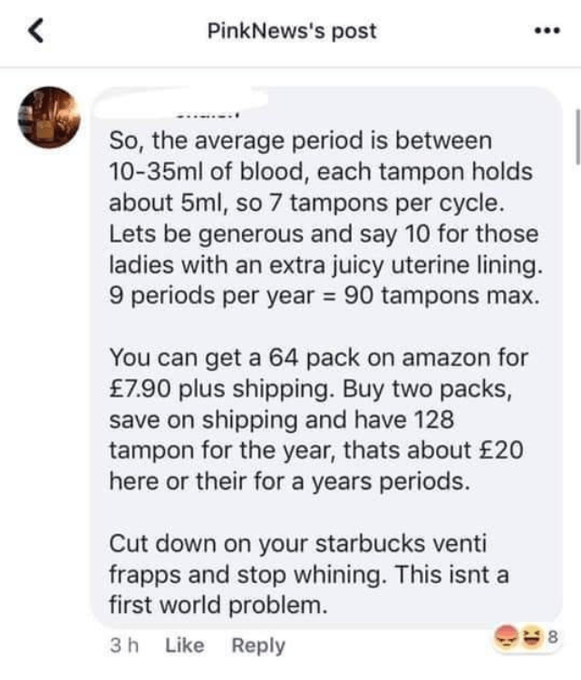 Text - PinkNews's post So, the average period is between 10-35ml of blood, each tampon holds about 5ml, so 7 tampons per cycle. Lets be generous and say 10 for those ladies with an extra juicy uterine lining. 9 periods per year 90 tampons You can get a 64 pack on amazon for £7.90 plus shipping. Buy two packs, save on shipping and have 128 tampon for the year, thats about £20 here or their for a years periods. Cut down on your starbucks venti frapps and stop whining. This isnt first world problem
