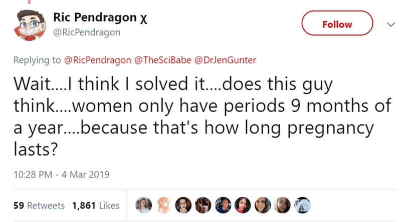 Text - Ric Pendragon x Follow @RicPendragon Replying to @RicPendragon @TheSciBabe @DrJenGunter Wait... think I solved it....does this guy think....women only have periods 9 months of a yea....because that's how long pregnancy lasts? 10:28 PM 4 Mar 2019 59 Retweets 1,861 Likes