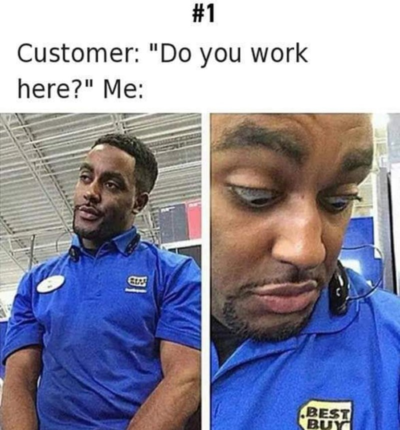 """Caption that reads, """"Customer: Do you work here? Me: ..."""" above pics of a guy in a Best Buy shirt staring at his badge"""