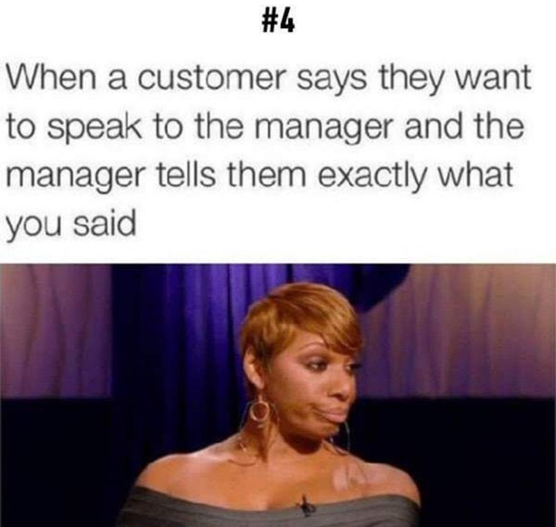 Hair - #4 When a customer says they want to speak to the manager and the manager tells them exactly what you said