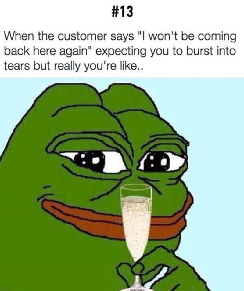 """Green - #13 When the customer says """"I won't be coming back here again"""" expecting you to burst into tears but really you're like."""