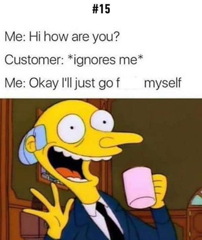 Cartoon - #15 Me: Hi how are you? Customer: *ignores me* Me: Okay 'll just go f myself
