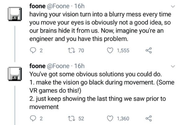 Text - foone @Foone 16h having your vision turn into a blurry mess every time you move your eyes is obviously not a good idea, so our brains hide it from us. Now, imagine you're an engineer and you have this problem. t 70 1,555 2 foone @Foone 16h You've got some obvious solutions you could do. 1. make the vision go black during movement. (Some VR games do this!) 2. just keep showing the last thing we saw prior to movement t52 2 1,360