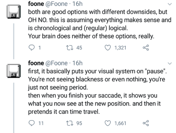 "Text - foone @Foone 16h both are good options with different downsides, but OH NO. this is assuming everything makes sense and is chronological and (regular) logical Your brain does neither of these options, really. t 45 1 1,321 foone @Foone 16h first, it basically puts your visual system on ""pause"". You're not seeing blackness or even nothing, you're just not seeing period. then when you finish your saccade, it shows you what you now see at the new position. and then it pretends it can time tra"