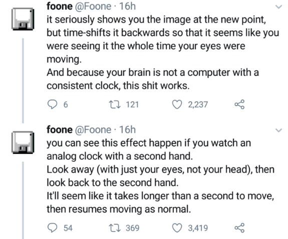 Text - foone @Foone 16h it seriously shows you the image at the new point, but time-shifts it backwards so that it seems like you were seeing it the whole time your eyes were moving. And because your brain is not a computer with a consistent clock, this shit works. t 121 2,237 6 foone @Foone 16h you can see this effect happen if you watch an analog clock with a second hand. Look away (with just your eyes, not your head), then look back to the second hand. It'll seem like it takes longer than a s