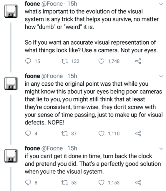 "Text - foone @Foone 15h what's important to the evolution of the visual system is any trick that helps you survive, no matter how ""dumb"" or ""weird"" it is. So if you want an accurate visual representation of what things look like? Use a camera. Not your eyes. 15 t 132 1,748 foone @Foone 15h in any case the original point was that while you might know this about your eyes being poor cameras that lie to you, you might still think that at least they're consistent, time-wise. they don't screw with yo"