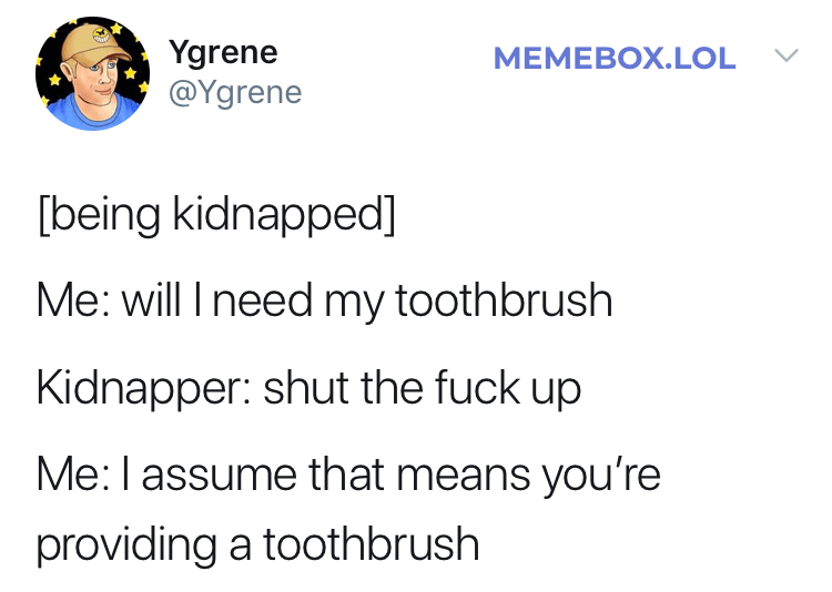 twitter fun - Text - Ygrene @Ygrene MEMEBOX.LOL [being kidnapped] Me: will I need my toothbrush Kidnapper: shut the fuck up Me: I assume that means you're providing a toothbrush