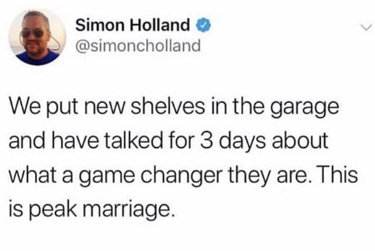 twitter fun - Text - Simon Holland @simoncholland We put new shelves in the garage and have talked for 3 days about what a game changer they are. This is peak marriage.
