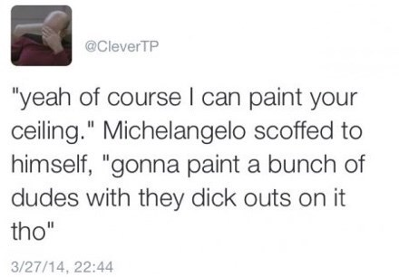 """twitter fun - Text - @CleverTP """"yeah of course I can paint your ceiling."""" Michelangelo scoffed to himself, """"gonna paint a bunch of dudes with they dick outs on it tho"""" 3/27/14, 22:44"""