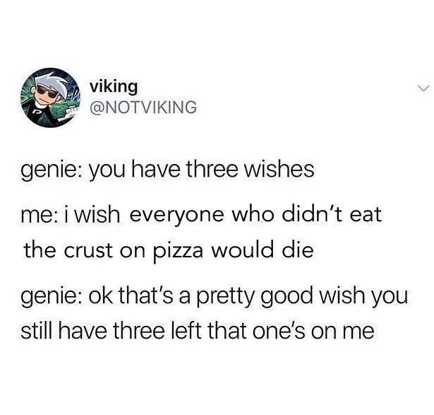 twitter fun - Text - viking @NOTVIKING genie: you have three wishes me: i wish everyone who didn't eat the crust on pizza would die genie: ok that's a pretty good wish you still have three left that one's on me