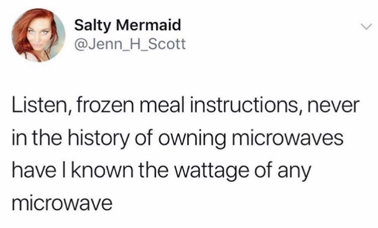 twitter fun - Text - Salty Mermaid @Jenn_H_Scott Listen, frozen meal instructions, never in the history of owning microwaves have I known the wattage of any microwave