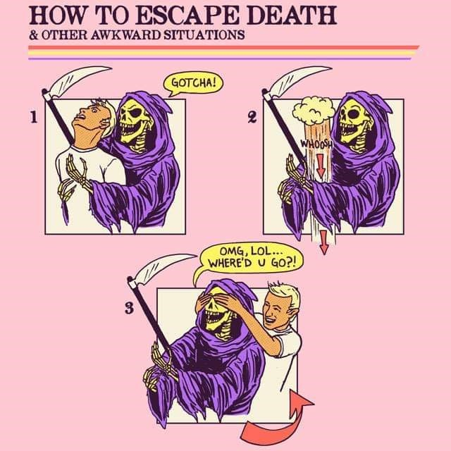 Cartoon of guy pulling away from grim reaper and covering his eyes HOW TO ESCAPE DEATH & OTHER AWKWARD SITUATIONS GOTCHA! WHOOSH OMG,LOL... WHERE'D U GO?! 3