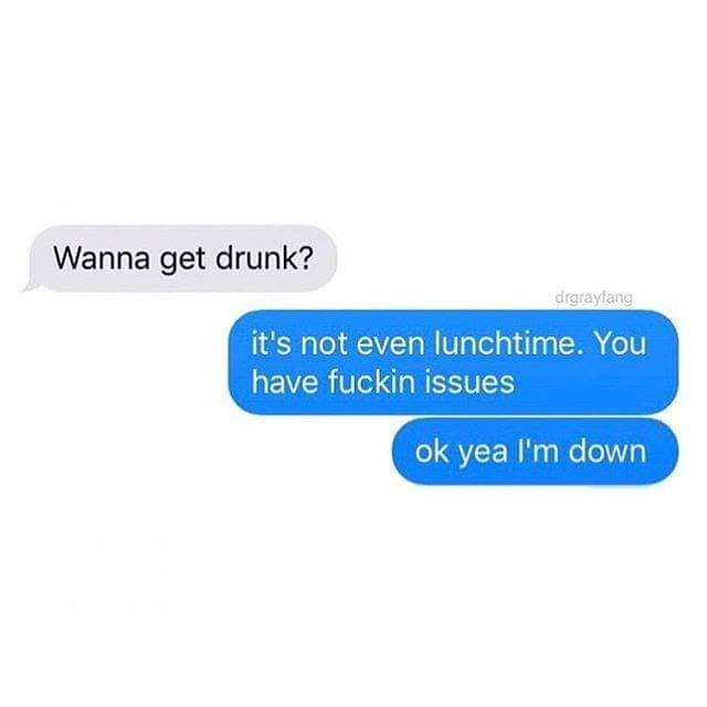 Text message- Wanna get drunk? it's not even lunchtime. You have fuckin issues ok yea I'm down