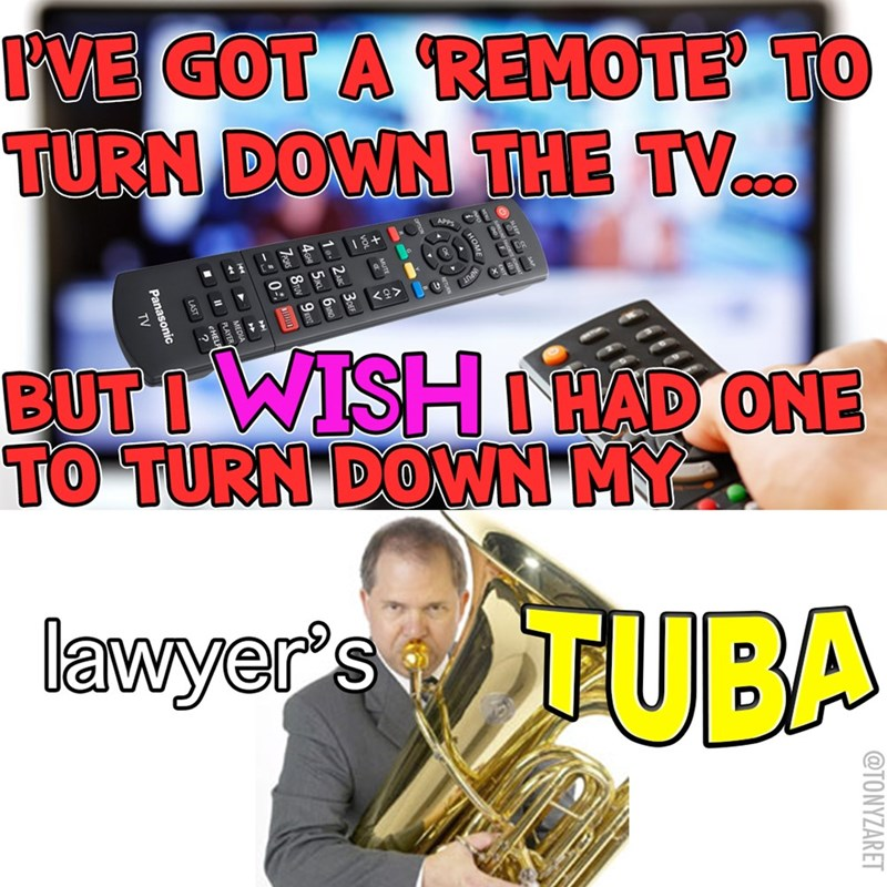 man in suit playing tuba I'VE GOT A REMOTE TO TURN DOWN THE TV. + C BUT IWISH NHAD ONE TO TURN DOWN'MY lawyer's TUBA @TONYZARET