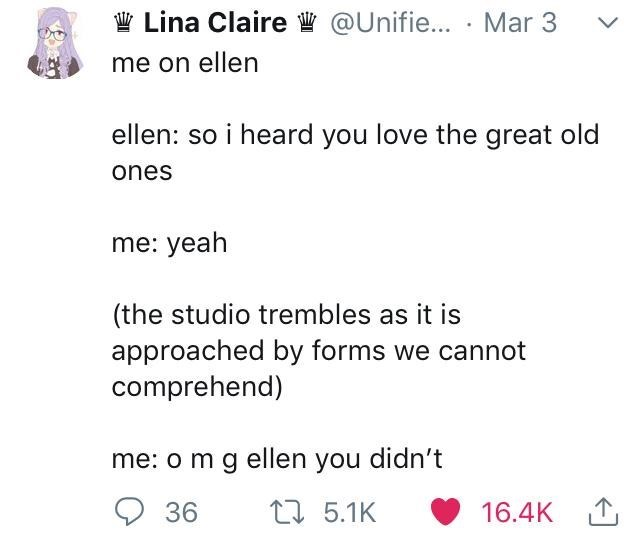 Text on twitter me on ellen ellen: so i heard you love the great old ones me: yeah (the studio trembles as it is approached by forms we cannot comprehend) me: o m g ellen you didn't