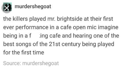 "Tumblr post that reads, ""The Killers played Mr. Brightside at their first-ever performance in a cafe open mic. Imagine being in a f*cking cafe and hearing one of the best songs of the 21st century being played for the first time"""