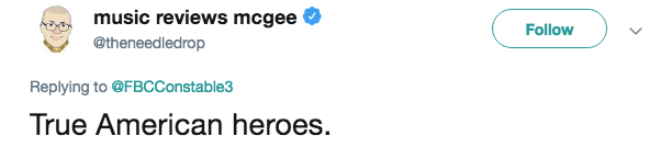 Text - music reviews mcgee Follow @theneedledrop Replying to @FBCConstable3 True American heroes.