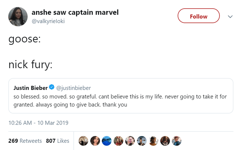 Text - anshe saw captain marvel @valkyrieloki Follow goose: nick fury: Justin Bieber @justinbieber so blessed. so moved. so grateful.cant believe this is my life. never going to take it for granted. always going to give back. thank you 10:26 AM - 10 Mar 2019 269 Retweets 807 Likes