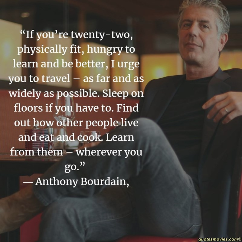 """Text - """"If you're twenty-two, physically fit, hungry to learn and be better, I urge you to travel - as far and as widely as possible. Sleep on floors if you have to. Find out how other people live and eat and cook. Learn from them wherever you go."""" - Anthony Bourdain, quotesmovies.com"""