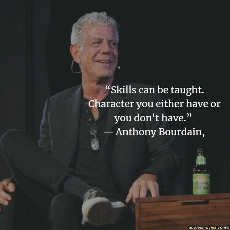 """Public speaking - """"Skills can be taught. Character you either have or don't have. you Anthony Bourdain, quotesmovies.com"""
