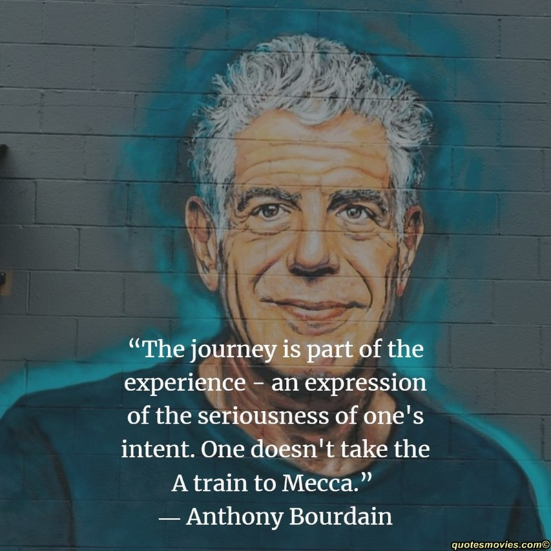 """Face - """"The journey is part of the experience- an expression of the seriousness of one's intent. One doesn't take the A train to Mecca."""" Anthony Bourdain quotesmovies.com"""