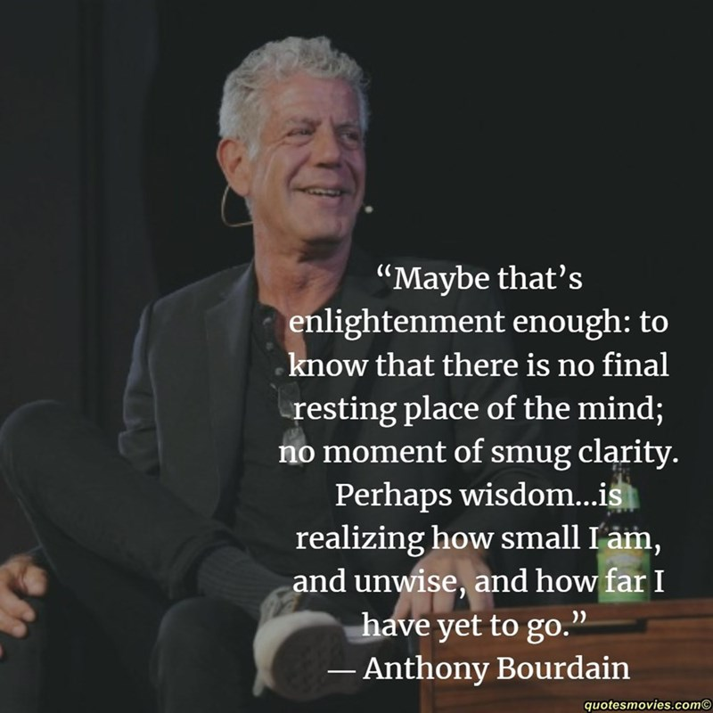 """Text - """"Maybe that's enlightenment enough: to know that there is no final resting place of the mind; no moment of smug clarity Perhaps wisdom...is realizing how small I'am, and unwise, and how far I have yet to go. - Anthony Bourdain quotesmovies.com"""