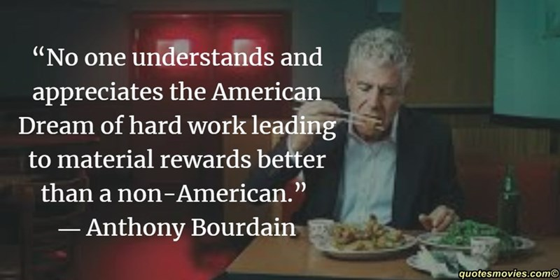 """Photo caption - """"No one understands and appreciates the American Dream of hard work leading to material rewards better than a non-American."""" Anthony Bourdain quotesmovies.com"""