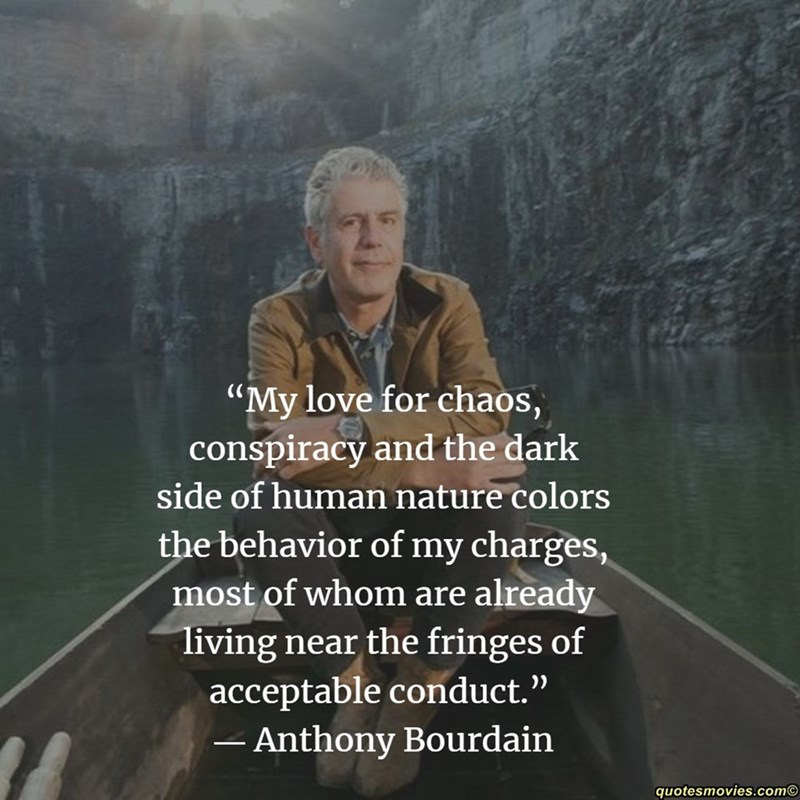 """Text - """"My love for chaos, conspiracy and the dark side of human nature colors the behavior of my charges, most of whom are already living near the fringes of acceptable conduct."""" Anthony Bourdain quotesmovies.com"""