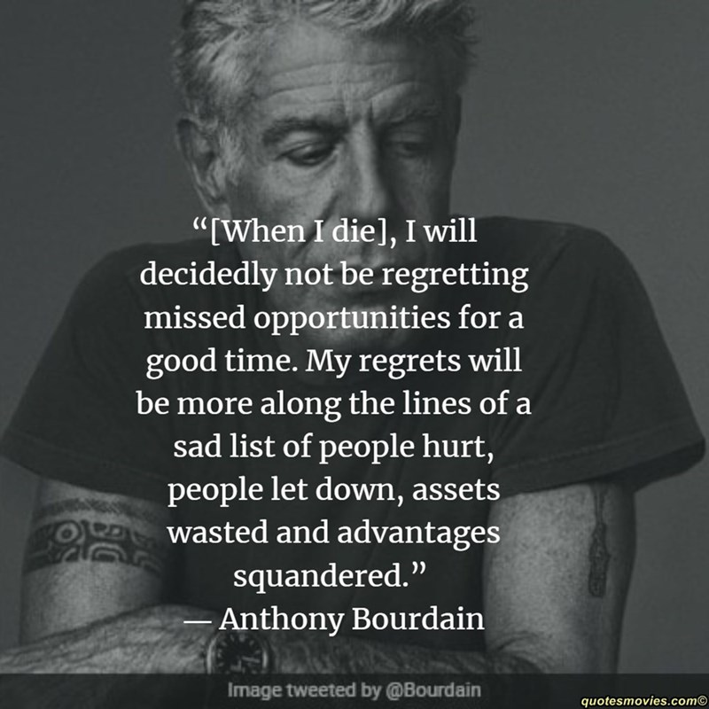 """Text - """"When I die], I will decidedly not be regretting missed opportunities for a good time. My regrets will be more along the lines of a sad list of people hurt, people let down, assets wasted and advantages squandered."""" -Anthony Bourdain Image tweeted by @Bourdain quotesmovies.com"""