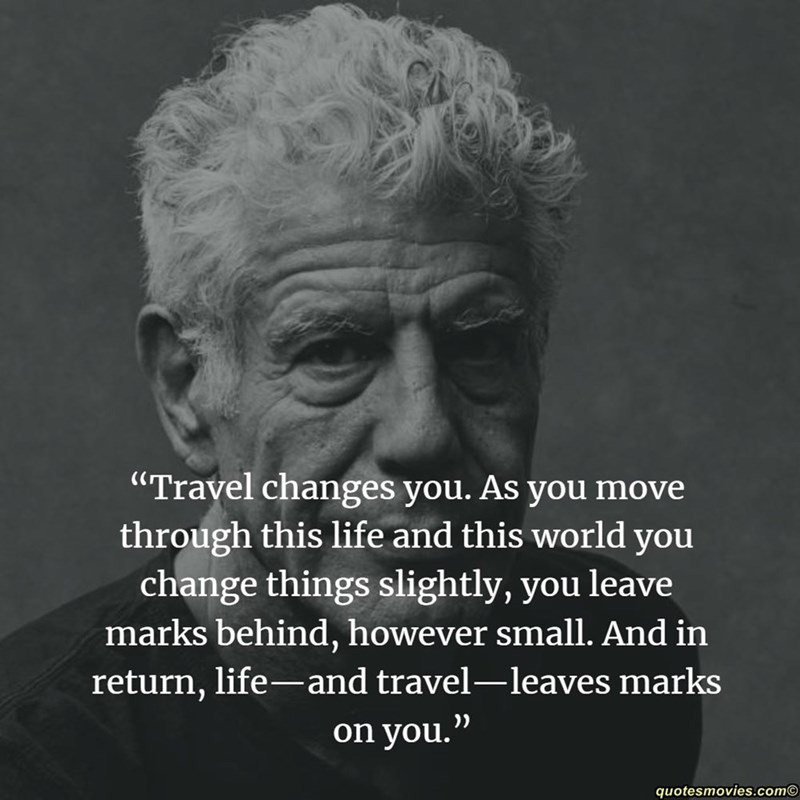 """Text - """"Travel changes you. As you move through this life and this world you change things slightly, you marks behind, however small. And in return, life- and travel-leaves marks leave on you."""" quotesmovies.com"""