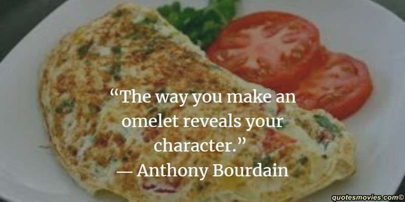"""Dish - The way you make an omelet reveals your character."""" Anthony Bourdain quotesmovies.com"""
