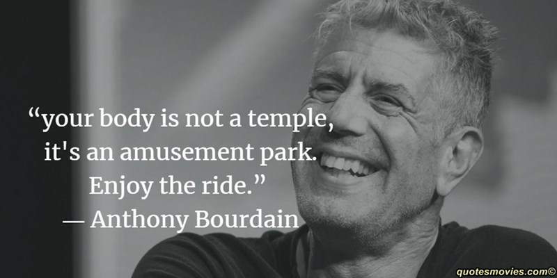 """Facial expression - """"your body is not a temple, it's an amusement park. Enjoy the ride. """" - Anthony Bourdain quotesmovies.com"""