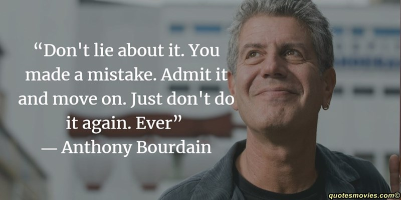 """Text - """"Don't lie about it. You made a mistake. Admit it and move on. Just don't do it again. Ever"""" Anthony Bourdain quotesmovies.com"""