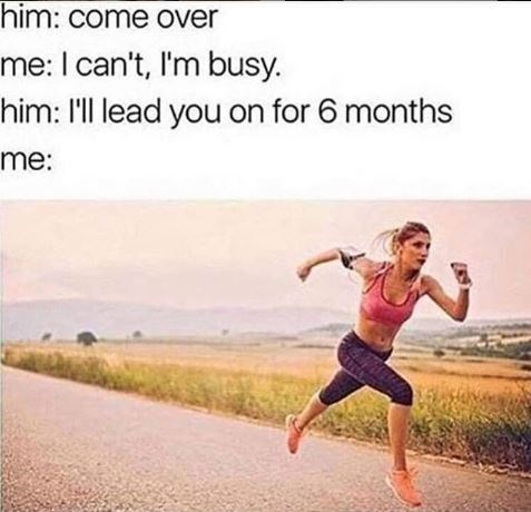 Morning - him: come over me: I can't, I'm busy. him: I'll lead you on for 6 months me: