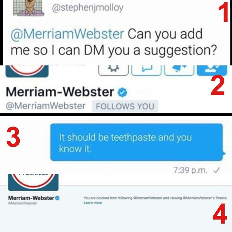 "Someone requests Merriam-Webster to follow them on Twitter so that they can DM them to say that ""toothpaste"" should really be called ""teethpaste"" instead"