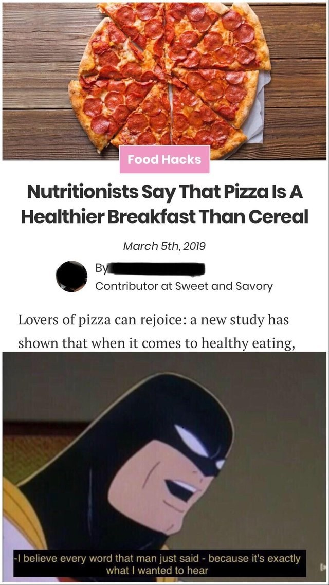 news article Nutritionists Say That Pizza Is A Healthier Breakfast Than Cereal Lovers of pizza can rejoice study has a new shown that when it comes to healthy eating, batman I believe every word that man just said because it's exactly what I wanted to hear