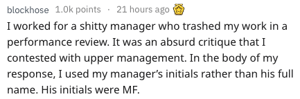 Text - blockhose 1.0k points 21 hours ago I worked for a shitty manager who trashed my work in a performance review. It was an absurd critique that I contested with upper management. In the body of my response, I used my manager's initials rather than his full name. His initials were MF.
