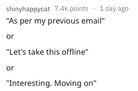 """Text - shinyhappycat 7.4k points 1 day ago """"As per my previous email"""" or """"Let's take this offline"""" or """"Interesting. Moving on"""""""