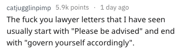 """Text - 1 day ago catjugglinpimp 5.9k points The fuck you lawyer letters that I have seen usually start with """"Please be advised"""" and end with """"govern yourself accordingly""""."""