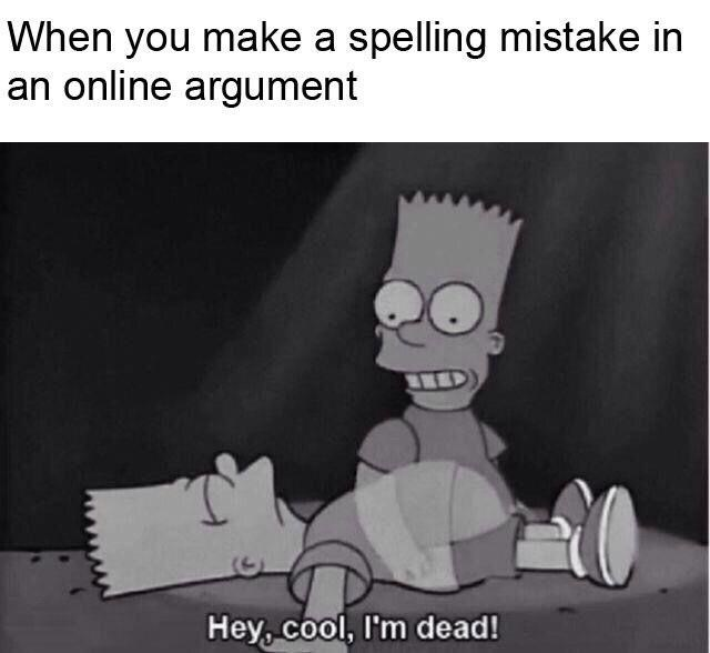 bart simpson's ghost rising from his body When you make a spelling mistake in an online argument Hey,cool, I'm dead!