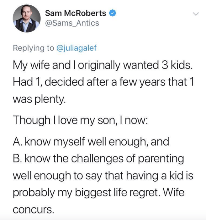 Text - Sam McRoberts @Sams_Antics Replying to @juliagalef My wife and I originally wanted 3 kids. Had 1, decided after a few years that 1 was plenty. Though I love my son, I now: A. know myself well enough, and B. know the challenges of parenting well enough to say that having a kid is probably my biggest life regret. Wife concurs.