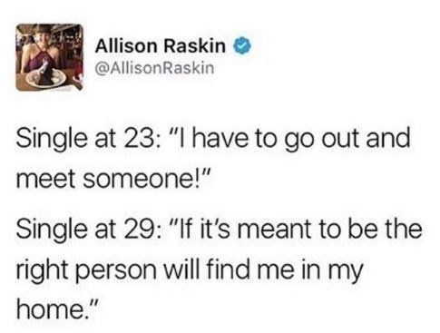 "Tweet that reads, ""Single at 23: I have to go out and meet someone! Single at 29: If it's meant to be, the right person will find me in my home"""