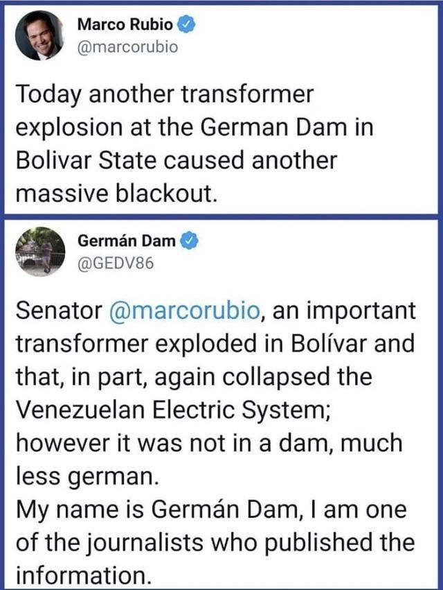 facepalm - Text - Marco Rubio @marcorubio Today another transformer explosion at the German Dam in Bolivar State caused another massive blackout. Germán Dam @GEDV86 Senator @marcorubio, an important transformer exploded in Bolívar and that, in part, again collapsed the Venezuelan Electric System; however it was not in a dam, much less german. My name is Germán Dam, I am one of the journalists who published the information
